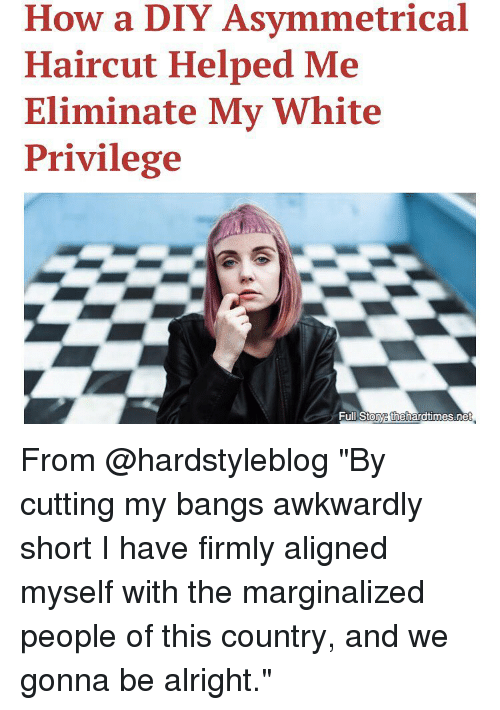 """Marginalize: How a DIY Asymmetrical  Haircut Helped Me  Eliminate My White  Privilege  Full Stoye thehardtimes.ne From @hardstyleblog """"By cutting my bangs awkwardly short I have firmly aligned myself with the marginalized people of this country, and we gonna be alright."""""""