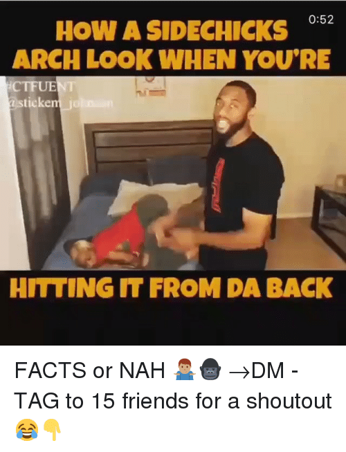 Facts, Friends, and Memes: How A SIDECHICKS  ARCH LOOK WHEN YOU'RE  0:52  CTFUENT  ticken  HITTING IT FROM DA BACK FACTS or NAH 🤷🏽♂️🦍 →DM - TAG to 15 friends for a shoutout 😂👇