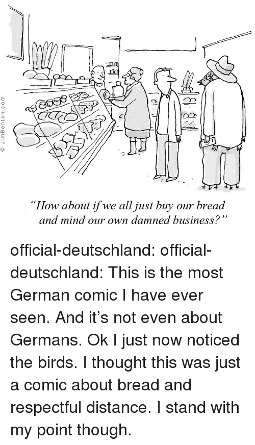 """Tumblr, Birds, and Blog: """"How about if we all just buy our bread  and mind our own damned business? official-deutschland:  official-deutschland:  This is the most German comic I have ever seen. And it's not even about Germans.  Ok I just now noticed the birds. I thought this was just a comic about bread and respectful distance. I stand with my point though."""