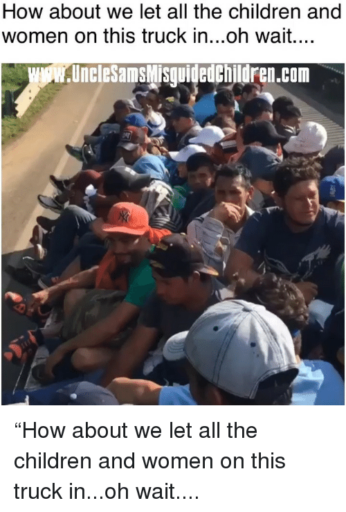 """Children, Memes, and Women: How about we let all the children and  women on this truck in...oh wait....  UncleSamsMisguidedchildren.com """"How about we let all the children and women on this truck in...oh wait...."""