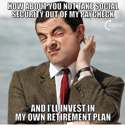 Memes, 🤖, and How: HOW ABOUT YOU NOTTAKE SOCIAL  SECURITY OUT OF MY PAYCHECK  URNING  POINT USA  AND ILLINVEST IN  MY OWN RETIREMENT PLAN