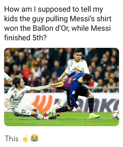 Memes, Kids, and Messi: How am l supposed to tell my  kids the guy pulling Messi's shirt  won the Ballon d'Or, while Messi  finished 5th?  Fly This ☝️😂