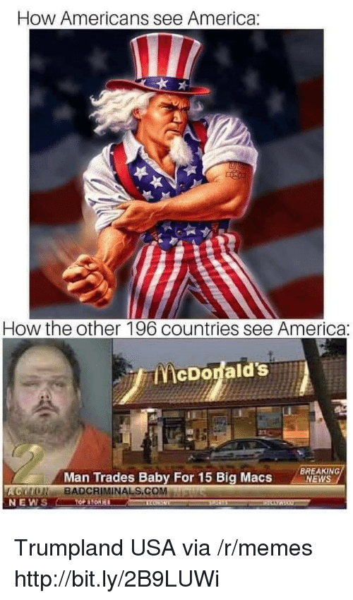 America, Memes, and News: How Americans see America:  How the other 196 countries see America:  ENİcDodald's.A  Man Trades Baby For 15 Big Macs  BREAKING  NEWS  ACMONBADCRIMINALS.COMMawiswu  NEW Trumpland USA via /r/memes http://bit.ly/2B9LUWi