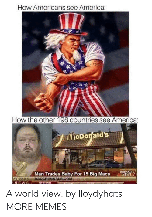 America, Dank, and Memes: How Americans see America:  How the other 196 countries see America:  cDonald'S  Man Trades Baby For 15 Big MacsNS  BREAKING  NEWS  AGOLUBADCRIMINALS.COM  NEWS A world view. by lloydyhats MORE MEMES