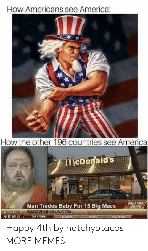 America, Dank, and Memes: How Americans see America:  How the other 196 countries see America  McDorald's  BREAKING/  NEWS  Man Trades Baby For 15 Big Macs  ACYUN BADCRIMINAL S.COM  NEWS Happy 4th by notchyotacos MORE MEMES