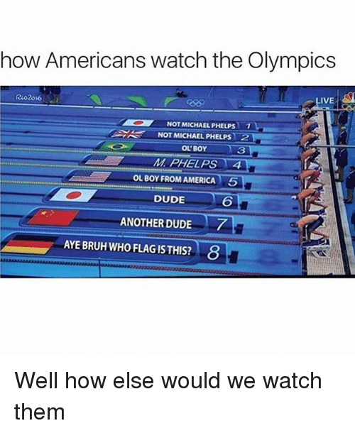 Americanness: how Americans watch the Olympics  LIVE  NOT MICHAEL PHELPs  1  NOT MICHAEL PHELPS 2  OL BOY  MI PHELPS TA  OL BOY FROM AMERICA  5  DUDE  ANOTHER DUDE  AYE BRUH WHO FLAG ISTHIS? 8 Well how else would we watch them