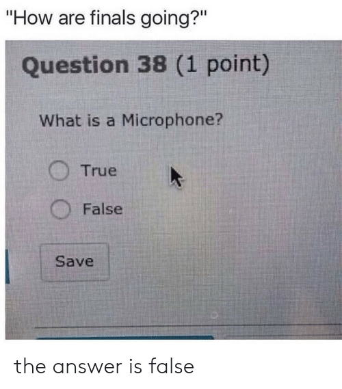 "what is a: ""How are finals going?""  Question 38 (1 point)  What is a Microphone?  True  False  Save the answer is false"