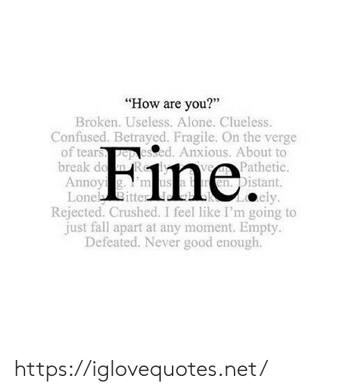 """Lone: """"How are you?""""  Broken. Useless. Alone. Clueless.  Confused. Betrayed. Fragile. On the verge  of tears pep lesed. Anxious. About to  Fine  break d  Pathetic.  Annoy  Lone itte  n. Distant.  ely  Rejected. Crushed. I feel like I'm going to  just fall apart at any moment. Empty  Defeated. Never good enough. https://iglovequotes.net/"""