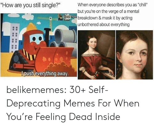 """Still Single: """"How are you still single?""""  When everyone describes you as """"chill""""  but you're on the verge of a mental  Gtant ruck breakdown & mask it by acting  Team  unbothered about everything  lpush everything away. belikememes:  30+ Self-Deprecating Memes For When You're Feeling Dead Inside"""