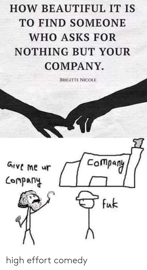 Beautiful, Comedy, and Asks: HOW BEAUTIFUL IT IS  TO FIND SOMEONE  WHO ASKS FOR  NOTHING BUT YOUR  COMPANY.  BRIGITTE NICOLE  Company  GIVE me ur  Conpany  fuk high effort comedy
