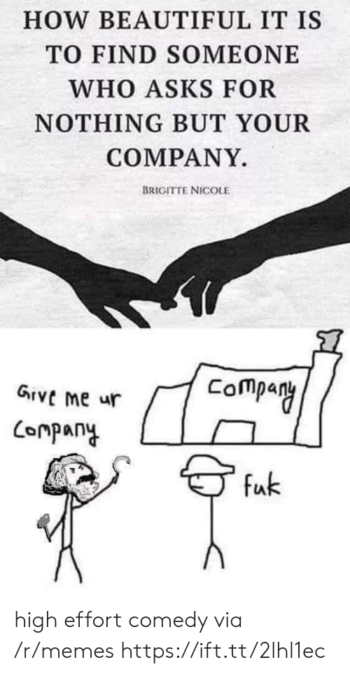 Beautiful, Memes, and Comedy: HOW BEAUTIFUL IT IS  TO FIND SOMEONE  WHO ASKS FOR  NOTHING BUT YOUR  COMPANY  BRIGITTE NICOLE  Company  GIVE me ur  Lompany  fuk high effort comedy via /r/memes https://ift.tt/2lhl1ec
