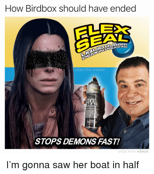 Adam The Creator: How Birdbox should have ended  SEA  RUBBER  adam.the.creator  FLEX  SEAL  STOPS DEMONS FAST!  MADE WITH MOMUS I'm gonna saw her boat in half