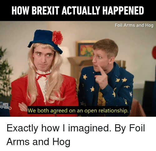 Dank, Brexit, and 🤖: HOW BREXIT ACTUALLY HAPPENED  Foil Arms and Hog  ell,  We both agreed on an open relationship Exactly how I imagined.  By Foil Arms and Hog