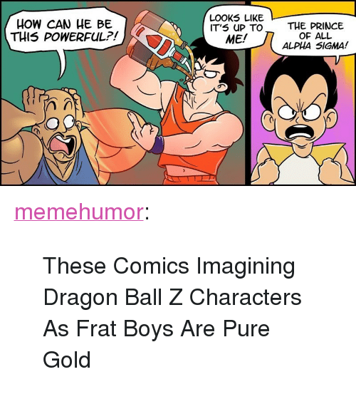 "Prince, Tumblr, and Blog: HOW CAN HE BE  THIS POWERFUL?!  LOOK5 LIKE  IT'S UP TO  ME/  THE PRINCE  OF ALL  ALPHA SIGMA! <p><a href=""http://memehumor.net/post/171005896656/these-comics-imagining-dragon-ball-z-characters-as"" class=""tumblr_blog"">memehumor</a>:</p>  <blockquote><p>These Comics Imagining Dragon Ball Z Characters As Frat Boys Are Pure Gold</p></blockquote>"