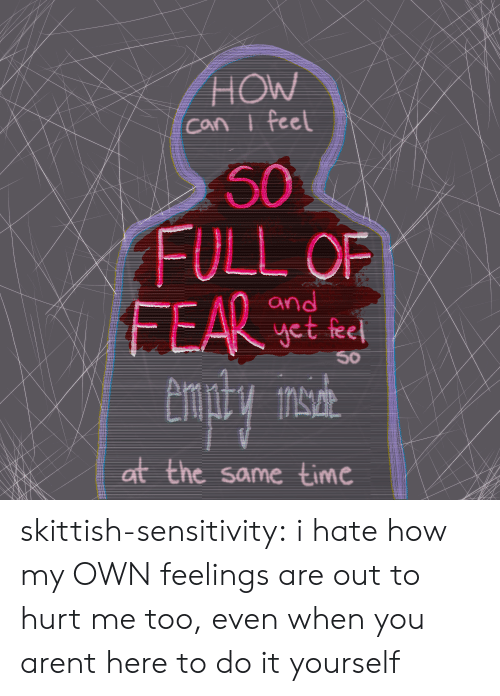 Tumblr, Blog, and Time: HOW  Can i feel  50  FULL OF  FEAR  and  yet feel  50  at the same time skittish-sensitivity: i hate how my OWNfeelings are out to hurt me too, even when you arent here to do it yourself