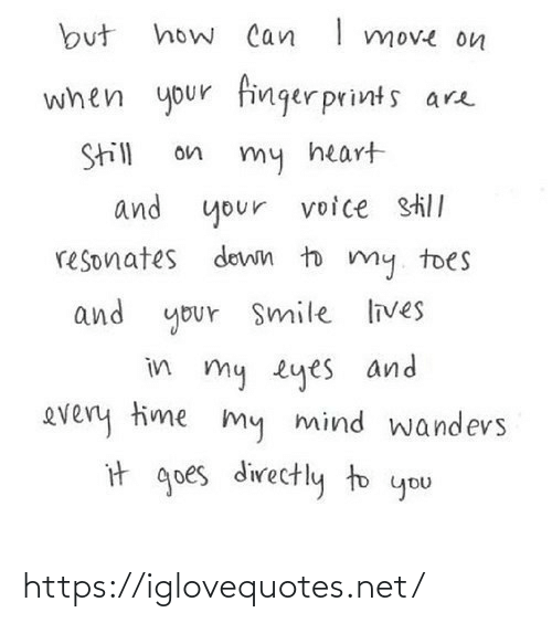 toes: how Can I move on  but  when your finger prints are  Still  on  my heart  and your  voice still  resonates down to my. toes  and your Smile lives  in my eyes and  every time my mind wandevs  it goes directly to you https://iglovequotes.net/