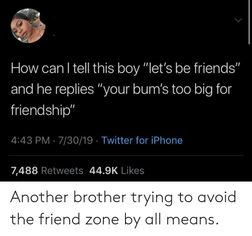 """The Friend Zone: How can I tell this boy """"let's be friends""""  and he replies """"your bum's too big for  friendship""""  4:43 PM 7/30/19 Twitter for iPhone  7,488 Retweets 44.9K Likes Another brother trying to avoid the friend zone by all means."""