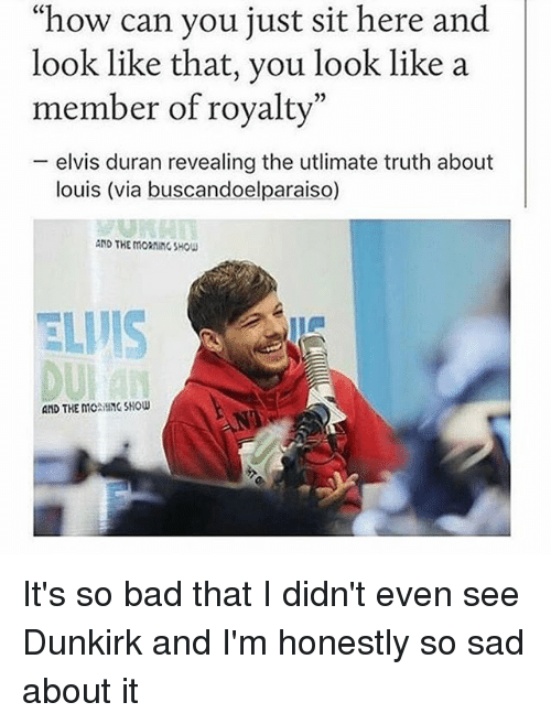 """Bad, Memes, and Sad: """"how can you just sit here and  look like that, you look like a  member of royalty""""  - elvis duran revealing the utlimate truth about  05  louis (via buscandoelparaiso)  AND THE MORNinG SHOw  AND THE MONING SHOW It's so bad that I didn't even see Dunkirk and I'm honestly so sad about it"""