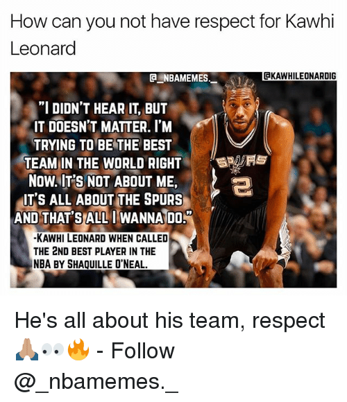 """Shaquille O'Neal: How can you not have respect for Kawhi  Leonard  CKAWHILEONARDIG  """"I DIDN'T HEAR IT, BUT  IT DOESN'T MATTER. I'M  TRYING TO BE THE BEST  TEAM:IN THE WORLD RIGHT  NOW..IT'S NOT ABOUT ME,  しっ  IT'S ALL ABOUT THE SPURS  AND THAT'SALLI WANNA DO  -KAWHI LEONARD WHEN CALLED  THE 2ND BEST PLAYER IN THE  NBA BY SHAQUILLE O'NEAL. He's all about his team, respect 🙏🏽👀🔥 - Follow @_nbamemes._"""