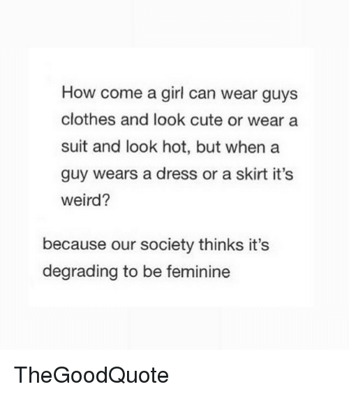 Clothes, Memes, and Weird: How come a girl can wear guys  clothes and look cute or wear a  suit and look hot, but when a  guy wears a dress or a skirt it's  weird?  because our society thinks it's  degrading to be feminine TheGoodQuote