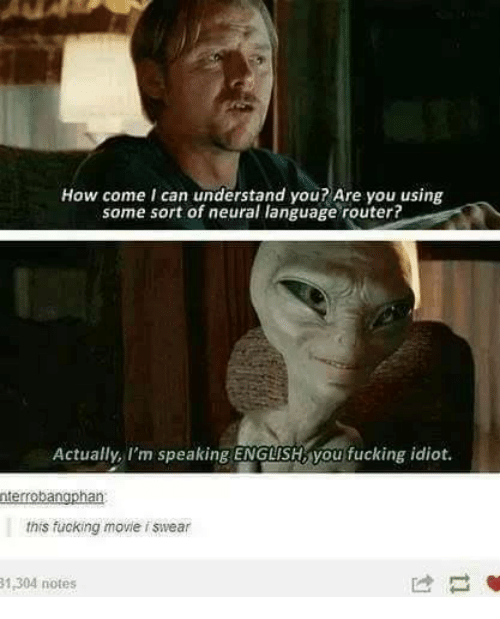 Neuralize: How come I can understand you? Are you using  same sort of neural language router?  Actually, I'm speaking ENGLISHMyou fucking idiot.  nterrobangphan  this fucking movie f swear  1,304 notes