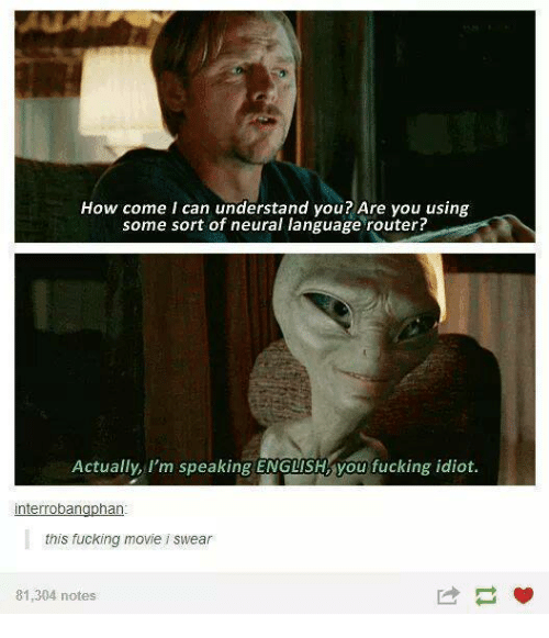 Neuralize: How come I can understand you? Are you using  some sort of neural language router?  Actually, I'm speaking ENGLISH you fucking idiot.  nterroban  han  this fucking movie i swear  81,304 notes