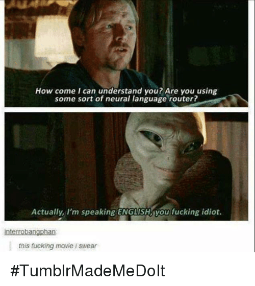 Neuralize: How come I can understand you? Are you using  some sort of neural language router?  Actually, I'm speaking ENGLISH you fucking idiot.  interrobangphan  this fucking movie l swear #TumblrMadeMeDoIt