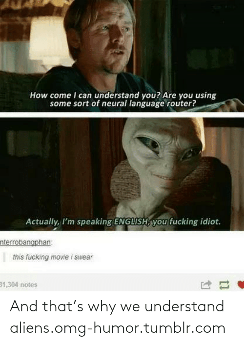 Neural: How come I can understand you? Are you using  some sort of neural language router?  Actually, I'm speaking ENGLISH, you fucking idiot.  nterrobangphan  this fucking movie i swear  31,304 notes And that's why we understand aliens.omg-humor.tumblr.com