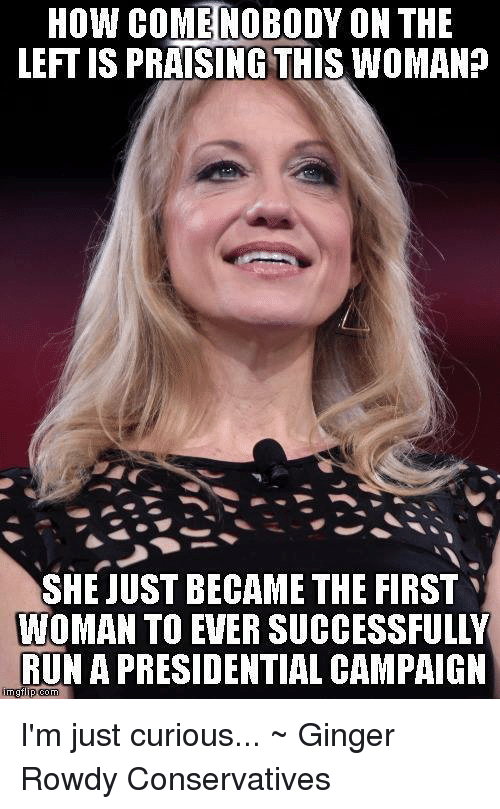 im just curious: How COME NOBODY ON THE  LEFTIS PRAISING THIS WOMAN?  SHE JUST BECAME THE FIRST  WOMAN TO EVER SUCCESSFULLY  RUN A PRESIDENTIAL CAMPAIGN  inngfip com I'm just curious... ~ Ginger  Rowdy Conservatives