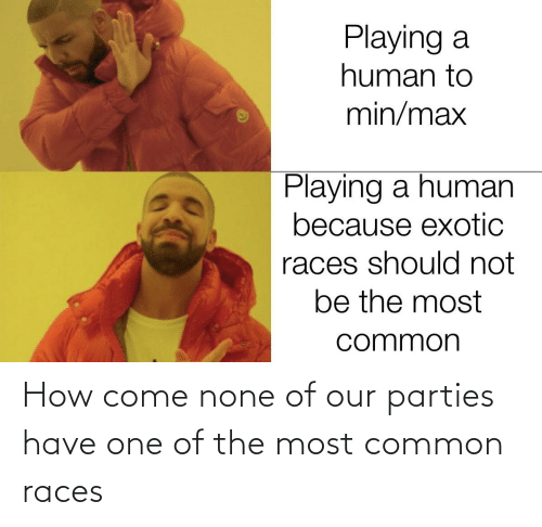 none: How come none of our parties have one of the most common races