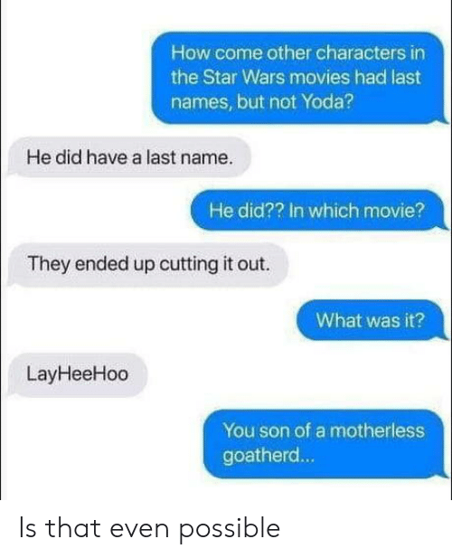 last name: How come other characters in  the Star Wars movies had last  names, but not Yoda?  He did have a last name.  He did?? In which movie?  They ended up cutting it out.  What was it?  LayHeeHoo  You son of a motherless  goatherd... Is that even possible