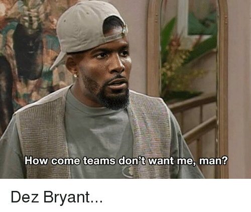 Dez Bryant, Nfl, and How: How come teams don't want me, man? Dez Bryant...