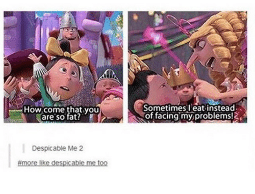 Despicable Me, Fat, and How: How come that you  are so fat?  Sometimes eat instead  of facingmy problems!  Despicable Me 2  #more likedespcablemetoo