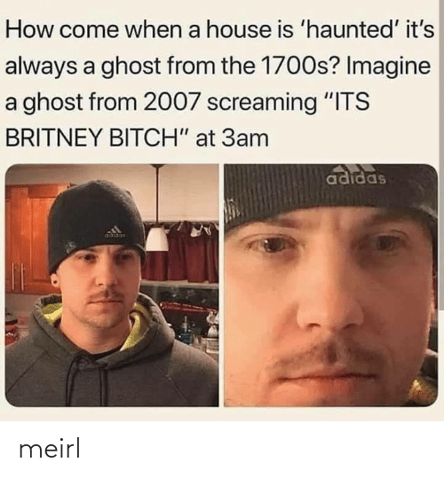 "imagine: How come when a house is 'haunted' it's  always a ghost from the 1700s? Imagine  a ghost from 2007 screaming ""ITS  BRITNEY BITCH"" at 3am  adidas  adidas meirl"
