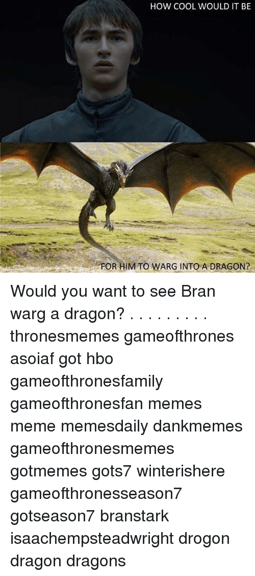 Hbo, Meme, and Memes: HOW COOL WOULD IT BE  FOR HIM TO WARG INTO A DRAGON? Would you want to see Bran warg a dragon? . . . . . . . . . thronesmemes gameofthrones asoiaf got hbo gameofthronesfamily gameofthronesfan memes meme memesdaily dankmemes gameofthronesmemes gotmemes gots7 winterishere gameofthronesseason7 gotseason7 branstark isaachempsteadwright drogon dragon dragons
