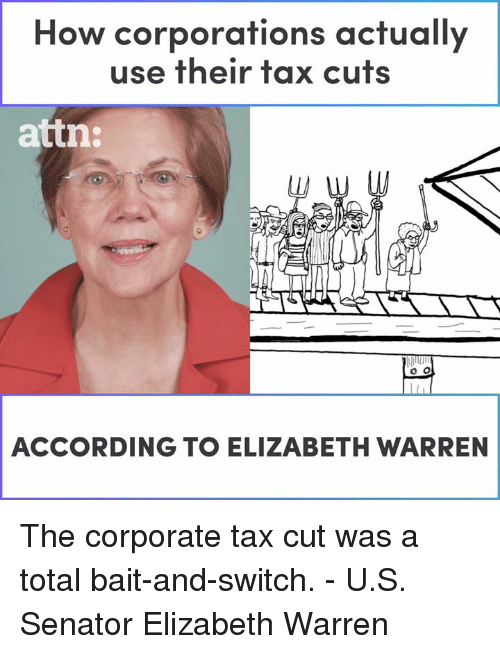 Elizabeth Warren: How corporations actually  use their tax cuts  attn:  ACCORDING TO ELIZABETH WARREN The corporate tax cut was a total bait-and-switch. - U.S. Senator Elizabeth Warren