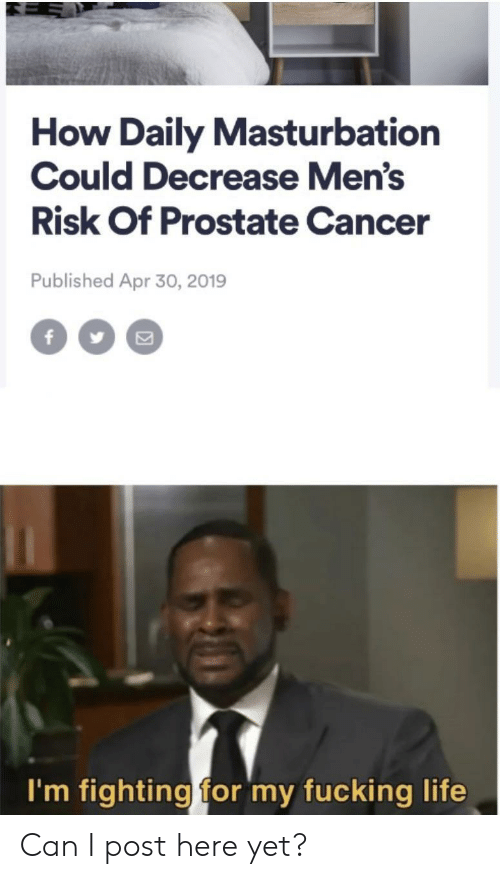 Fucking, Life, and Cancer: How Daily Masturbation  Could Decrease Men's  Risk Of Prostate Cancer  Published Apr 30, 2019  f  I'm fighting for my fucking life Can I post here yet?