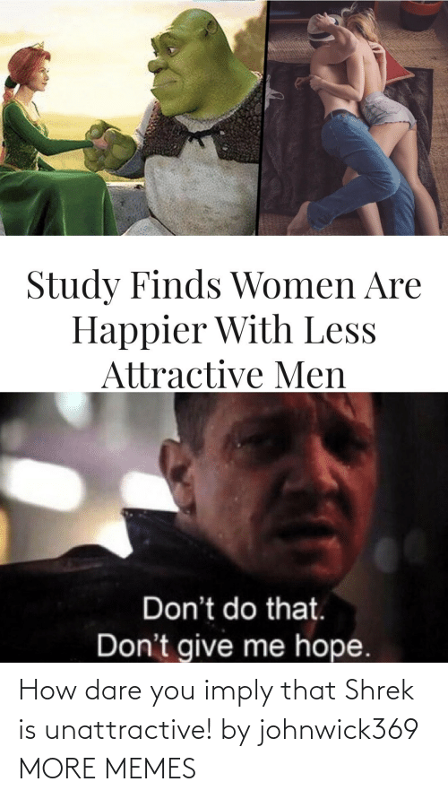 how dare you: How dare you imply that Shrek is unattractive! by johnwick369 MORE MEMES