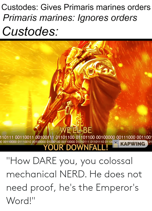 """dare: """"How DARE you, you colossal mechanical NERD. He does not need proof, he's the Emperor's Word!"""""""