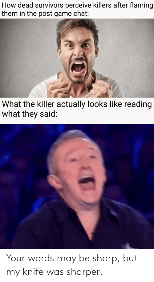 Chat, Game, and How: How dead survivors perceive killers after flaming  them in the post game chat:  What the killer actually looks like reading  what they said: Your words may be sharp, but my knife was sharper.