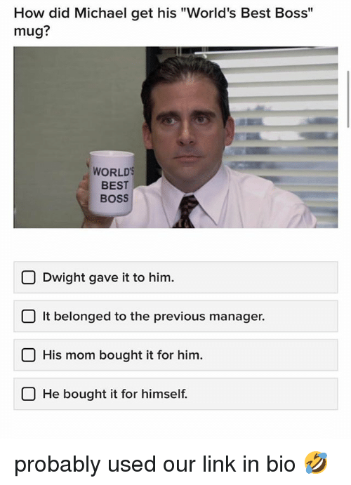 """Memes, Best, and Link: How did Michael get his """"World's Best Boss""""  mug?  WORLD  BEST  BOSS  Dwight gave it to him.  O It belonged to the previous manager.  O His mom bought it for him.  U He bought it for himself. probably used our link in bio 🤣"""