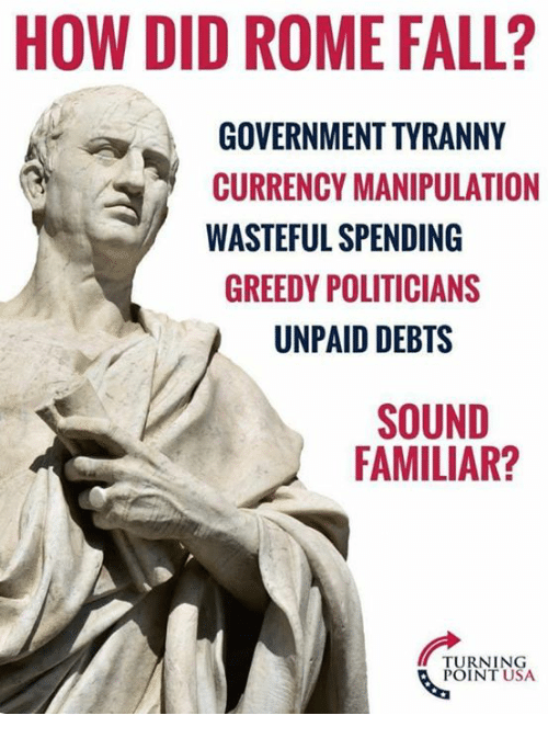 Fall, Memes, and Rome: HOW DID ROME FALL?  GOVERNMENT TYRANNY  CURRENCY MANIPULATION  WASTEFUL SPENDING  GREEDY POLITICIANS  UNPAID DEBTS  SOUND  FAMILIAR?  TURNING  POINT USA