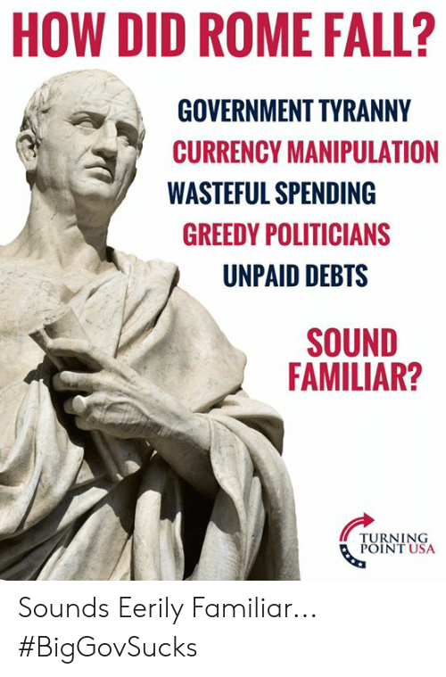 Greedy: HOW DID ROME FALL?  GOVERNMENT TYRANNY  CURRENCY MANIPULATION  WASTEFUL SPENDING  GREEDY POLITICIANS  UNPAID DEBTS  SOUND  FAMILIAR?  TURNING  POINT USA Sounds Eerily Familiar... #BigGovSucks