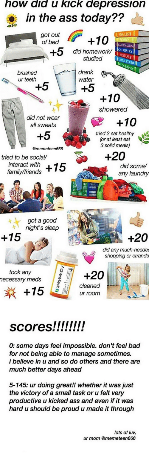 Ass, Bad, and Family: how did u kick depression  in the ass today??  got out +10  ENGLISH  of bed  ATHEMATIS  CHEMISTRY  HISTORY  UTERATUREN  +5 did homework'  studied  brushed  ur teeth  drank  water  +5  +5  +10  showered  did not wear  all sweats  +10  +5  tried 2 eat healthy  (or at least eat  3 solid meals)   +20  tried to be social/  interact with  family/friends  did some/  any laundry  UNT CIH  got a good  night's sleep  +15  +20  did any much-neede  shopping or errands  took any  necessary meds  15  cleaned  ur room   0: some days feel impossible. don't feel bad  for not being able to manage sometimes.  i believe in u and so do others and there are  much better days ahead  5-145: ur doing great!! whether it was just  the victory of a small task or u felt very  productive u kicked ass and even if it was  hard u should be proud u made it through  lots of luv,  ur mom @memeteen666
