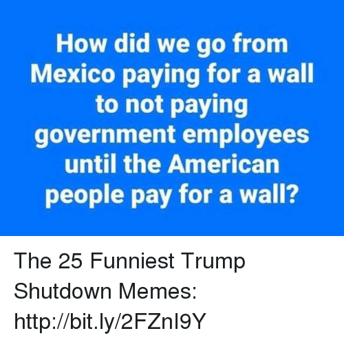 Funniest Trump: How did we go fronm  Mexico paying for a wall  to not paying  government employees  until the American  people pay for a wall? The 25 Funniest Trump Shutdown Memes: http://bit.ly/2FZnI9Y