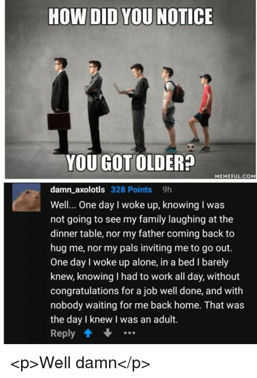 Being Alone, Family, and Work: HOW DID YOU NOTICE  YOU GOT OLDER?  MEMEFUL COM  damn axolotls 328 Points 9h  Well.. One day I woke up, knowing I was  not going to see my family laughing at the  dinner table, nor my father coming back to  hug me, nor my pals inviting me to go out.  One day I woke up alone, in a bed I barely  knew, knowing I had to work all day, without  congratulations for a job well done, and with  nobody waiting for me back home. That was  the day l knew I was an adult.  Reply <p>Well damn</p>