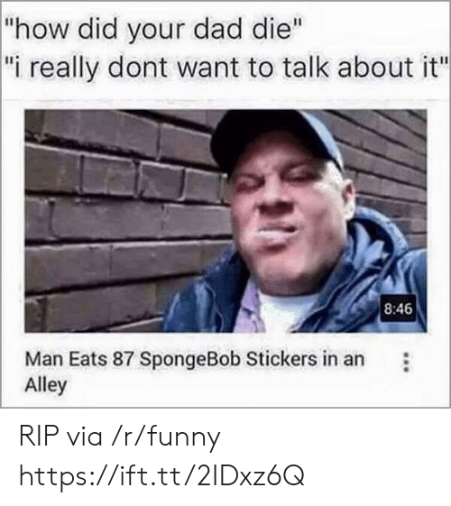 """Dad, Funny, and SpongeBob: how did your dad die""""  i really dont want to talk about it""""  8:46  Man Eats 87 SpongeBob Stickers in an  Alley RIP via /r/funny https://ift.tt/2IDxz6Q"""