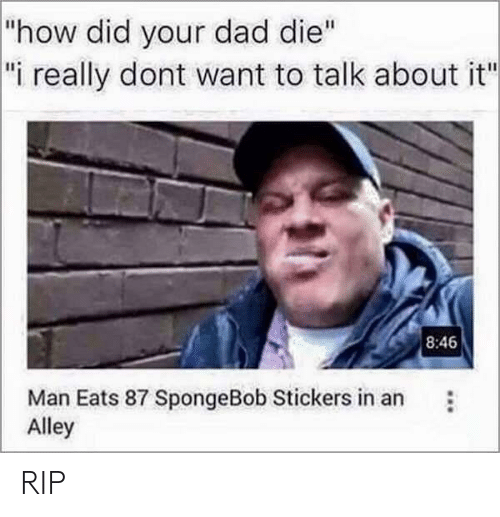 """Dad, SpongeBob, and How: how did your dad die""""  i really dont want to talk about it""""  8:46  Man Eats 87 SpongeBob Stickers in an  Alley RIP"""