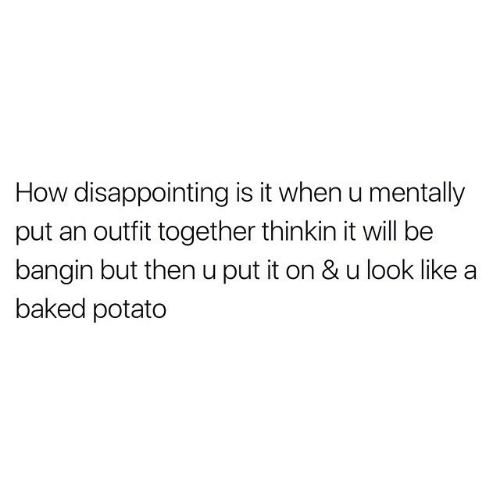 Baked, Baked Potato, and Potato: How disappointing is it when u mentally  put an outfit together thinkin it will be  bangin but then u put it on & u look like  baked potato