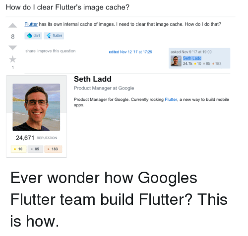product manager: How do I clear Flutter's image cache?  Flutter has its own internal cache of images. I need to clear that image cache. How do I do that?  dart (flutter  share improve this question  edited Nov 12 '17 at 17:25  asked Nov 9 ,17 at 19:00  Seth Ladd  24.7k 10 85 183  Seth Ladd  Product Manager at Google  Product Manager for Google. Currently rocking Flutter, a new way to build mobile  apps.  24,671 REPUTATION  10 85183 Ever wonder how Googles Flutter team build Flutter? This is how.
